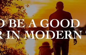 How to Be a Good Father in Modern Times | Neil M White