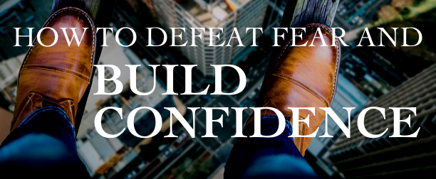 How to Defeat Fear and Build Confidence